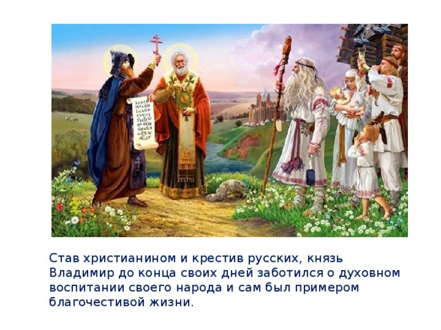 Став христианином и крестив русских, князь Владимир до конца своих дней заботился о духовном воспитании своего народа и сам был примером благочестивой жизни.