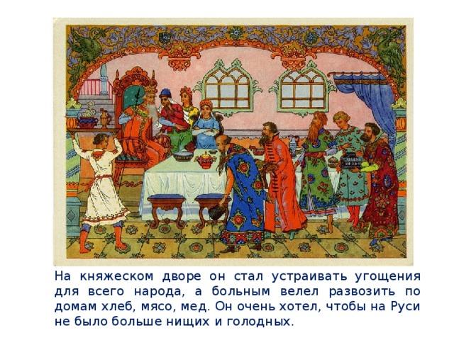На княжеском дворе он стал устраивать угощения для всего народа, а больным велел развозить по домам хлеб, мясо, мед. Он очень хотел, чтобы на Руси не было больше нищих и голодных.