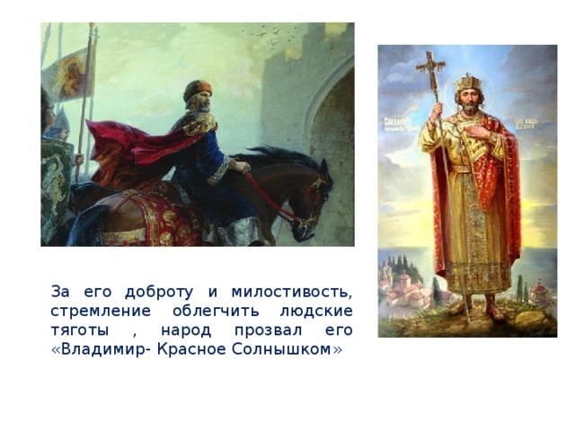 За его доброту и милостивость, стремление облегчить людские тяготы , народ прозвал его «Владимир- Красное Солнышком»