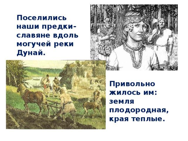 Поселились наши предки-славяне вдоль могучей реки Дунай.  Привольно жилось им: земля плодородная, края теплые.