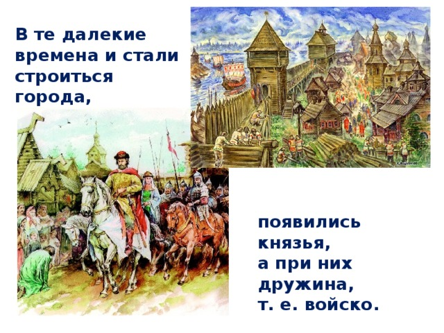 В те далекие времена и стали строиться города, появились князья, а при них дружина, т. е. войско.