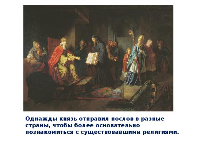Однажды князь отправил послов в разные страны, чтобы более основательно познакомиться с существовавшими религиями.