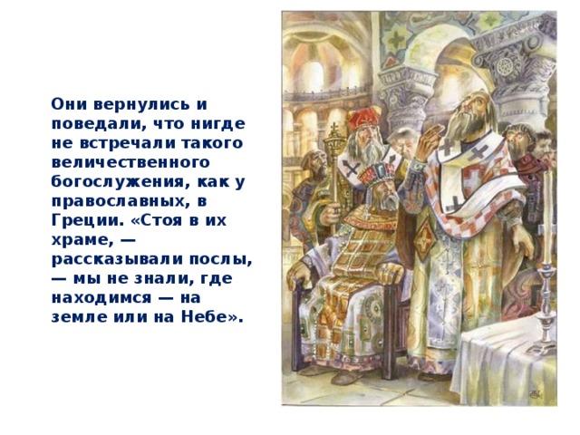 Они вернулись и поведали, что нигде не встречали такого величественного богослужения, как у православных, в Греции. «Стоя в их храме, — рассказывали послы, — мы не знали, где находимся — на земле или на Небе».