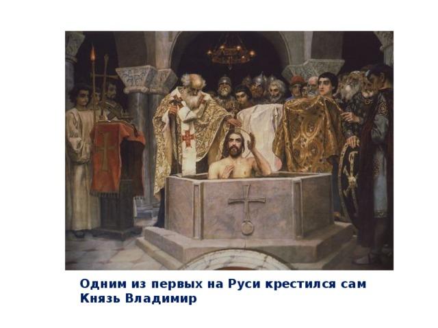 Одним из первых на Руси крестился сам Князь Владимир