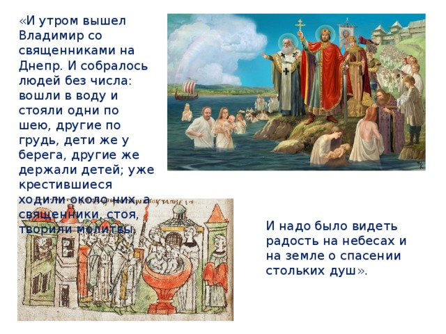 «И утром вышел Владимир со священниками на Днепр. И собралось людей без числа: вошли в воду и стояли  одни по шею, другие по грудь, дети же у берега, другие же держали детей; уже крестившиеся ходили около них, а священники, стоя, творили молитвы. И надо было видеть радость на небесах и на земле о спасении стольких душ».