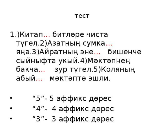 тест 1.)Китап ... битләре чиста түгел.2)Азатның сумка ... яңа.3)Айратның эне ... бишенче сыйныфта укый.4)Мәктәпнең бакча ... зур түгел.5)Коляның абый ... мәктәптә эшли.