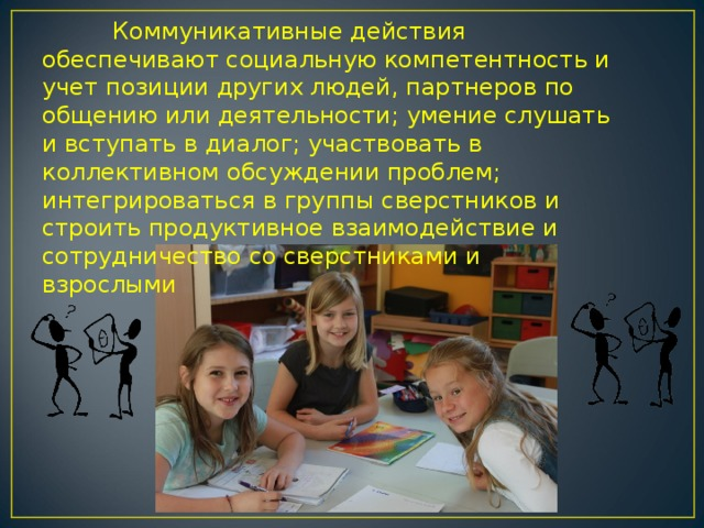 Коммуникативные действия обеспечивают социальную компетентность и учет позиции других людей, партнеров по общению или деятельности; умение слушать и вступать в диалог; участвовать в коллективном обсуждении проблем; интегрироваться в группы сверстников и строить продуктивное взаимодействие и сотрудничество со сверстниками и взрослыми