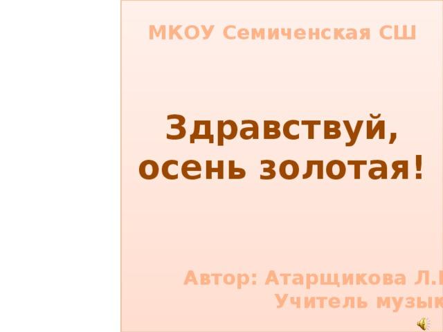 МКОУ Семиченская СШ Здравствуй, осень золотая! Автор: Атарщикова Л.В. Учитель музыки