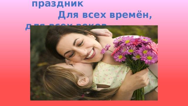 День матери – великий  праздник  Для всех времён, для всех веков  Чтец: Колесниченко С.(9Д) День матери