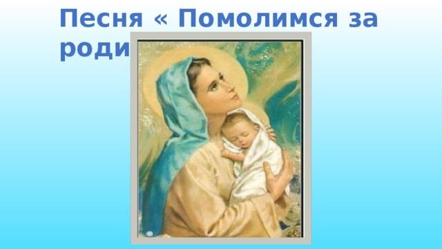 Песня « Помолимся за родителей»  Песня «Помолимся за родителей» исполняет Бондаренко Н