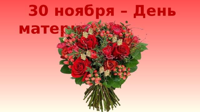 30 ноября – День матери Чтец Илимдарова Ф. - 9 Б «27 ноября – День матери»