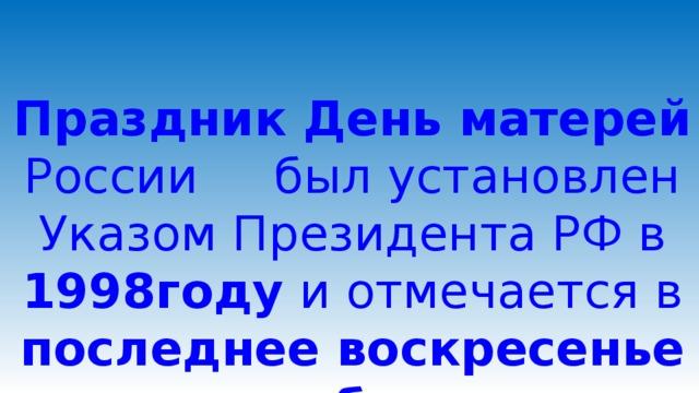Праздник День матерей России был установлен Указом Президента РФ в 1998году и отмечается в последнее воскресенье ноября.        Ведущий 3: Праздник День матерей России