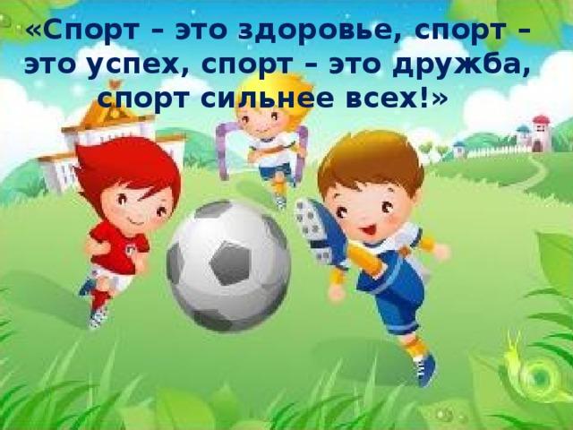 «Спорт – это здоровье, спорт – это успех, спорт – это дружба, спорт сильнее всех!»