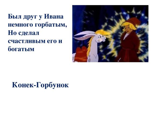 Был друг у Ивана немного горбатым, Но сделал счастливым его и богатым  Конек-Горбунок