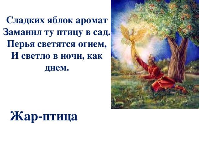 Сладких яблок аромат Заманил ту птицу в сад. Перья светятся огнем, И светло в ночи, как днем. Жар-птица