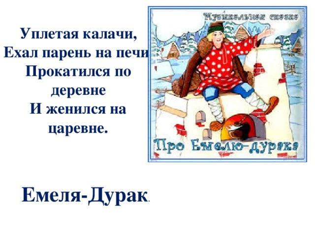 Уплетая калачи, Ехал парень на печи. Прокатился по деревне И женился на царевне. Емеля-Дурак .