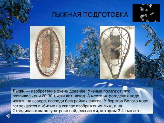 ЛЫЖНАЯ ПОДГОТОВКА Лыжи — изобретение очень древнее. Ученые полагают, что появились они 20-30 тысяч лет назад. А место их рождения надо искать на севере, посреди бескрайних снегов. У берегов Белого моря встречаются выбитые на скалах изображения лыж, а на Скандинавском полуострове найдены лыжи, которым 2-4 тыс лет.