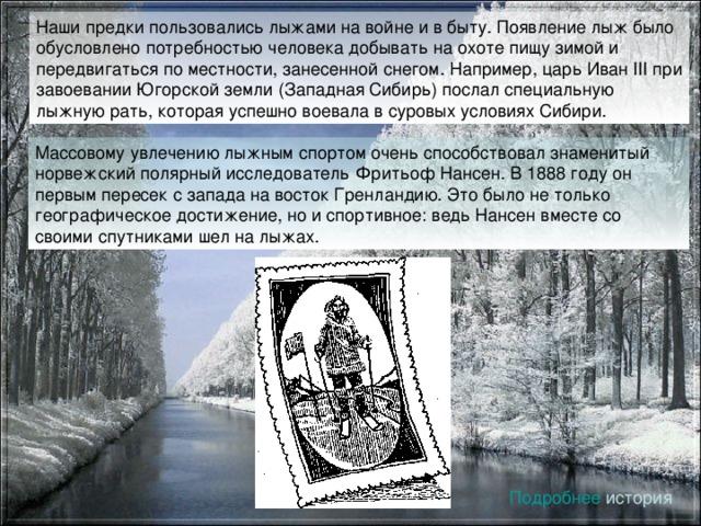 Наши предки пользовались лыжами на войне и в быту. Появление лыж было обусловлено потребностью человека добывать на охоте пищу зимой и передвигаться по местности, занесенной снегом. Например, царь Иван III при завоевании Югорской земли (Западная Сибирь) послал специальную лыжную рать, которая успешно воевала в суровых условиях Сибири. Массовому увлечению лыжным спортом очень способствовал знаменитый норвежский полярный исследователь Фритьоф Нансен. В 1888 году он первым пересек с запада на восток Гренландию. Это было не только географическое достижение, но и спортивное: ведь Нансен вместе со своими спутниками шел на лыжах. Подробнее история