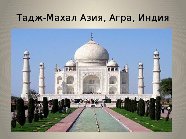 Тадж-Махал Азия, Агра, Индия Тадж-Маха́л — мавзолей-мечеть, находящийся в Агре, Индия. Здание начали строить примерно в 1632 году и завершили в 1653 году, работали 20 тысяч ремесленников и мастеров. Внутри мавзолея расположены две гробницы — шаха и его жены. Стены выложены из полированного полупрозрачного мрамора. Мрамор имеет такую особенность, что при ярком дневном свете он выглядит белым, на заре розовым, а в лунную ночь — серебристым. Согласно неподтверждённой легенде, на другом берегу реки должно было располагаться здание-близнец из чёрного мрамора, но оно не было достроено. Соединять эти два здания должен был мост из серого мрамора.