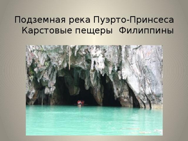 Подземная река Пуэрто-Принсеса  Карстовые пещеры  Филиппины Подземная река Пуэрто-Принсеса — подземная река около филиппинского города Пуэрто-Принсеса, на о. Палаван (Филиппины). В районе ее местонахождения создан Национальный парк подземной реки города Пуэрто-Принсеса. Данная река протекает под землей, в пещере. В настоящее время в специальной литературе описано 30 видов местных млекопитающих, обитающих в этом парке. Здесь живет длиннохвостая макака, бородатая свинья, змеи, вараны, ящерицы. Земноводные представлены 10-ю видами. Филиппинская барбурула, дюгоня, морскую черепаху Хоксбилла.
