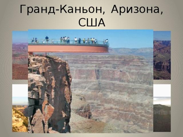 Гранд-Каньон,  Аризона, США  Гранд-Каньон - один из глубочайших каньонов в мире. Ширина (на уровне плато) колеблется от 6 до 29 км, на уровне дна — менее километра. Глубина — до 1600 м. В Каньоне протекает река Колорадо. Раньше река протекала на поверхности земли т.е. по равнине , но в результате движения земной коры изменился угол течения реки и вода начала размывать горные породы. Гранд-Каньон и до сих пор увеличивается из-за продолжающейся эрозии.