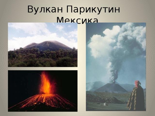 Вулкан Парикутин  Мексика Парикутин — самый молодой мексиканский вулкан. Образование нового вулкана — редкое явление, и поэтому рождение Парикутина на памяти нынешнего поколения дало вулканологам и геологам редкую возможность более детально исследовать этот процесс. Впервые лава начала изливаться из вулкана в июле 1944 г. Вулкан продолжал действовать до 1952 г.