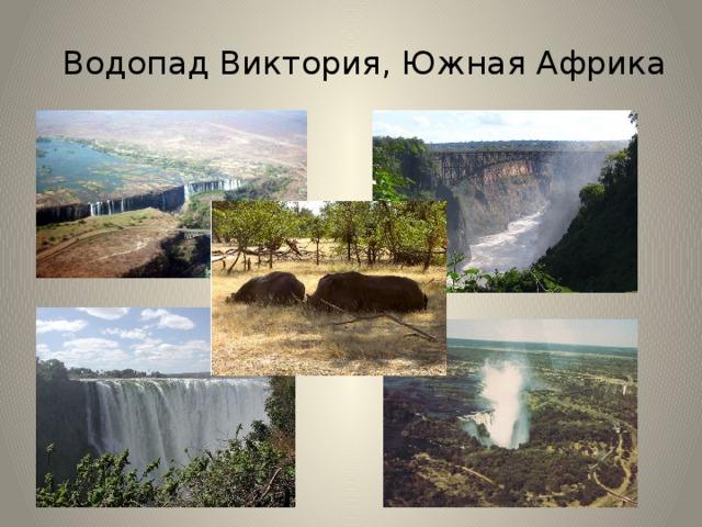 Водопад Виктория, Южная Африка  водопад находится на реке Замбези в Южной Африке. Ширина водопада — примерно 1800 метров, высота — 108 метров. Шотландские исследователи , побывавшие на водопаде в 1855 году, назвали-- его в честь королевы Виктории. Среди коренного населения этих мест водопад был известен как «Гремящий дым». Виктория — единственный водопад в мире, имеющий более 100 метров в высоту и более километра в ширину.  В сезон засухи водопад сокращается до нескольких узких струек, брызги и туман почти отсутствуют. В течение дождливого сезона через водопад проходит более 500 миллионов литров воды в минуту, из-за огромной силы падающей воды брызги поднимаются на сотни метров в воздух. Это место част посещается туристами, и возле водопада построена железная дорога для туристов. Водопад находится на территории двух национальных парков — «Гремящий Дым» и Виктория-Фолс. . В национальный парк «Гремящий Дым» из Южной Африки завезены два белых носорога.