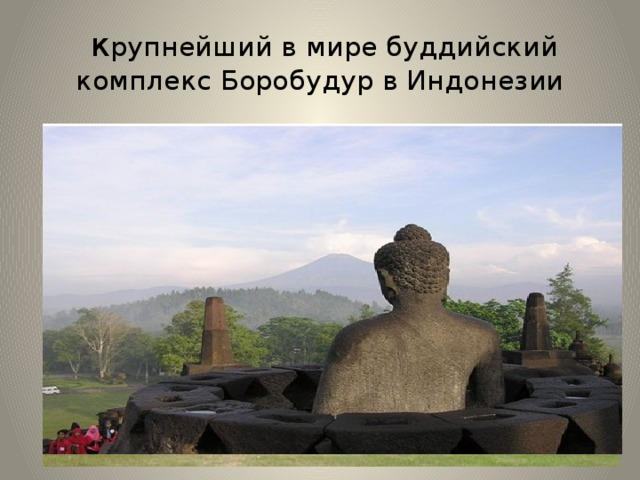 к рупнейший в мире буддийский комплекс Боробудур в Индонезии Боробуду́р (индон. Borobudur) — буддийская ступа и связанный с ней храмовый комплекс традиции буддизма махаяны. Название может переводится «буддийский храм на горе». До сих пор ученые не могут определить точную дату и продолжительность строительства этого храма, — предполагают, что храм был возведён в VII—IX вв. Храм построен на озере, которое было высушено предками. Постройка символизирует лотос – священный цветок. По мнению исследователей, сооружение можно рассматривать как огромную книгу для паломников. По мере совершения ритуального обхода каждого яруса паломники знакомятся с жизнью Будды и с элементами его учения.
