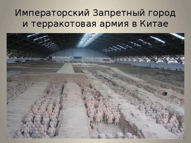 Императорский Запретный город и терракотовая армия в Китае Терракотовая армия— это захоронение по крайней мере 8099 полноразмерных терракотовых статуй китайских воинов и их лошадей, обнаруженное в 1974 году рядом с гробницей китайского императора Цинь Шихуанди неподалёку от города Сиань. В этом запретном городе был похоронен император, а вместе с ним была захоронена целая армия. Армия из статуй. Однако известно, что были и захоронения живых людей – слуг императора, захоронения скота и драгоценностей.