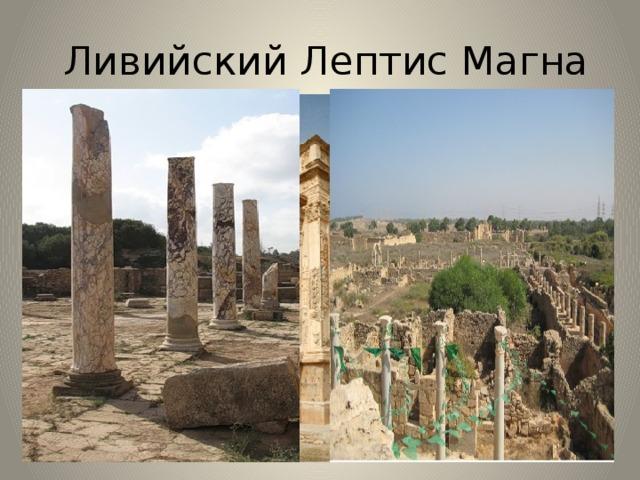 Ливийский Лептис Магна Лептис-Магну, заброшенный город времен античности на территории современной Ливии, считают едва ли не самым хорошо сохранившимся римским городом, дошедшим до наших дней. Здесь сохранились улицы и портики, торговые форумы и триумфальные арки, храмы и термы, практически весь город в плане – удивительно, что это всё дошло до наших дней. Раскопки и исследования здесь продолжаются, и каждый год взорам археологов открываются все новые чудеса.
