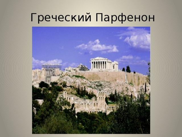 Греческий Парфенон Парфено́н — наиболее известный памятник античной архитектуры. В настоящее время находится в полуразрушенном состоянии, ведутся восстановительные работы. На протяжении многих веков на месте Парфенона велись завоевательные воины, Парфенон терпел разрушения, неоднократно его разворовывали. Очень много статуй было вывезено из города, не говоря о драгоценных вещах.