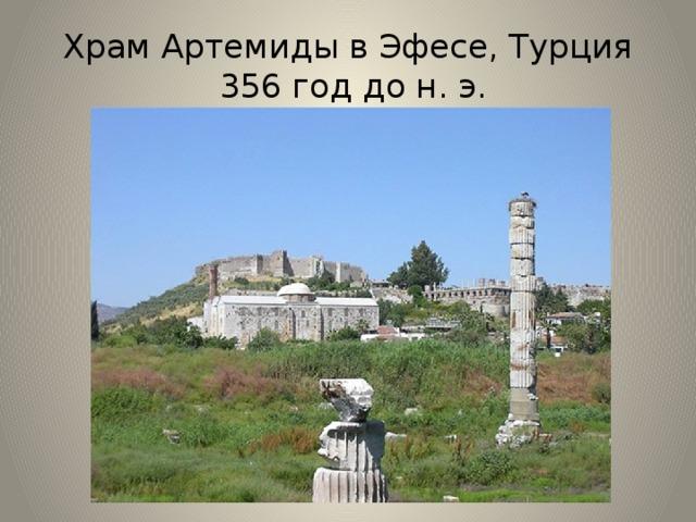 Храм Артемиды в Эфесе, Турция  356 год до н. э. По преданию, Артемида была сестрой-близнецом Аполлона. Артемида заботилась обо всем, что живет на земле и растет в лесу и на поле. Она опекала диких зверей, стада домашнего скота, она вызывала рост трав, цветов и деревьев. Не оставляла Артемида своим вниманием и людей — она давала счастье в браке и благословляла рождение детей. Храм был сожжен жителем Эфеса Геростратом. По решению правителей, его имя должно было быть вычеркнуто из истории и из памяти людей. Александр Македонский дал денег на постройку нового храма. В 263 году святилище Артемиды было разграблено готами. Со временем храм утонул в тине болота. Сейчас на месте этого храма стоит одна колона.
