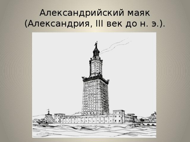 Александрийский маяк (Александрия, III век до н. э.). Александрийский маяк —был построен в III веке до н. э. в египетском городе Александрия, чтобы корабли могли благополучно миновать рифы на пути в александрийскую бухту. Ночью им помогало в этом отражение языков пламени, а днём — столб дыма. Общая высота маяка — 120—140 метров, его свет было видно на расстоянии 60 км. Это был первый в мире маяк, и простоял он почти тысячу лет, но в 796 г. н. э. был сильно поврежден землетрясением. Впоследствии пришедшие в Египет арабы пытались восстановить его, и к XIV в. высота маяка составляла около 30 м. В конце XV в. султан Кайт-бей воздвиг на месте маяка крепость, которая стоит и сейчас.