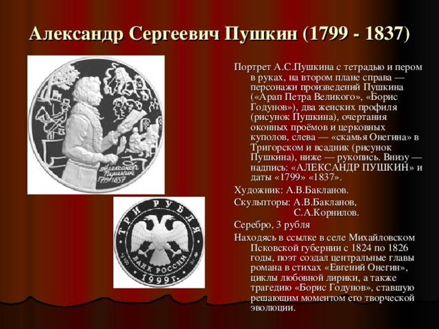 Александр Сергеевич Пушкин (1799 - 1837) Великий русский поэт, родоначальник новой русской литературы, создатель современного русского литературного языка. К его юбилею в 1999г. выпущена не одна монета, а целая серия монет под названием:
