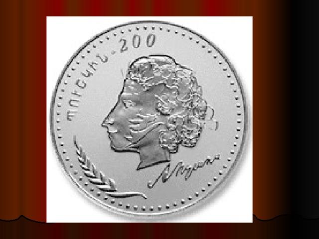 200 лет со дня рождения А.С. Пушкина 1999 году национальный банк Армении выпустил серебряную монету (200 драмов), посвящённую 200-летию со дня рождения А.С.Пушкина