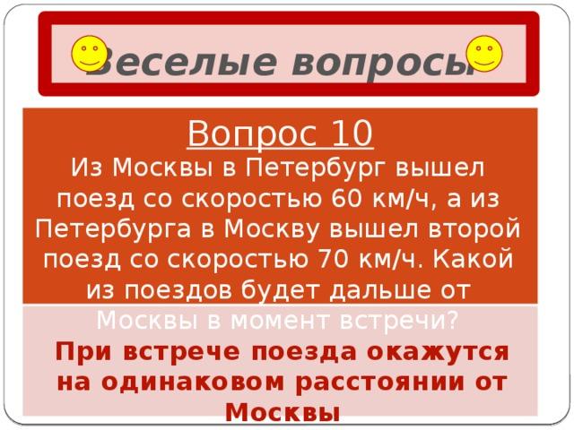 Веселые вопросы  Вопрос 10 Из Москвы в Петербург вышел поезд со скоростью 60 км/ч, а из Петербурга в Москву вышел второй поезд со скоростью 70 км/ч. Какой из поездов будет дальше от Москвы в момент встречи? При встрече поезда окажутся на одинаковом расстоянии от Москвы