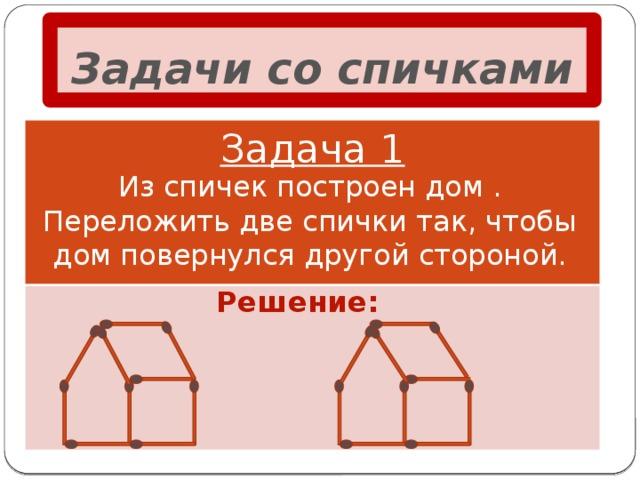 Задачи со спичками Задача 1 Из спичек построен дом . Переложить две спички так, чтобы дом повернулся другой стороной. Решение: