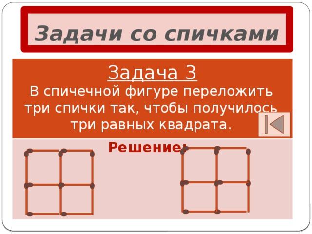 Задачи со спичками Задача 3 В спичечной фигуре переложить три спички так, чтобы получилось три равных квадрата. Решение: