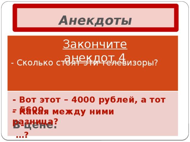 Анекдоты Закончите анекдот 4 - Сколько стоят эти телевизоры? - Вот этот – 4000 рублей, а тот – 5600. - Какая между ними разница? В цене. - …?
