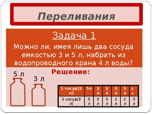 Переливания Задача 1 Можно ли, имея лишь два сосуда емкостью 3 и 5 л, набрать из водопроводного крана 4 л воды? Решение: 5 л 3 л  4 л 1 сосуд(5 л) 2 сосуд(3 л) 5л 0 л 2 л 2 л 3 л 0 л 0 л 2 л 5 л 2 л 3 л
