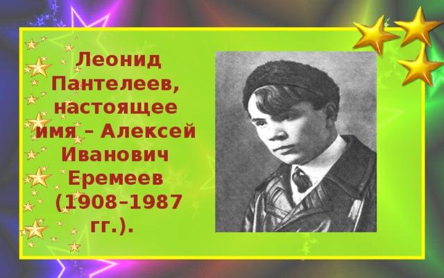 Леонид Пантелеев, настоящее имя – Алексей Иванович Еремеев  (1908–1987 гг.).