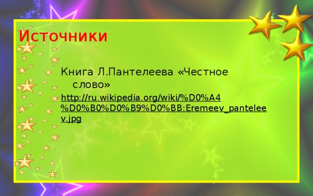 Источники Книга Л.Пантелеева «Честное слово» http://ru.wikipedia.org/wiki/%D0%A4%D0%B0%D0%B9%D0%BB:Eremeev_panteleev.jpg
