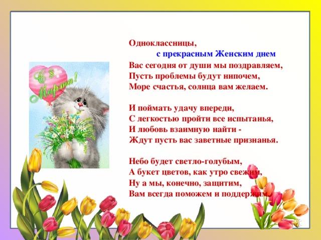 Одноклассницы,  с прекрасным Женским днем Вас сегодня от души мы поздравляем, Пусть проблемы будут нипочем, Море счастья, солнца вам желаем.  И поймать удачу впереди, С легкостью пройти все испытанья, И любовь взаимную найти - Ждут пусть вас заветные признанья.  Небо будет светло-голубым, А букет цветов, как утро свежим, Ну а мы, конечно, защитим, Вам всегда поможем и поддержим.