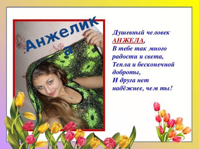 Душевный человек АНЖЕЛА , В тебе так много радости и света, Анжелика Тепла и бесконечной доброты, И друга нет надёжнее, чем ты!