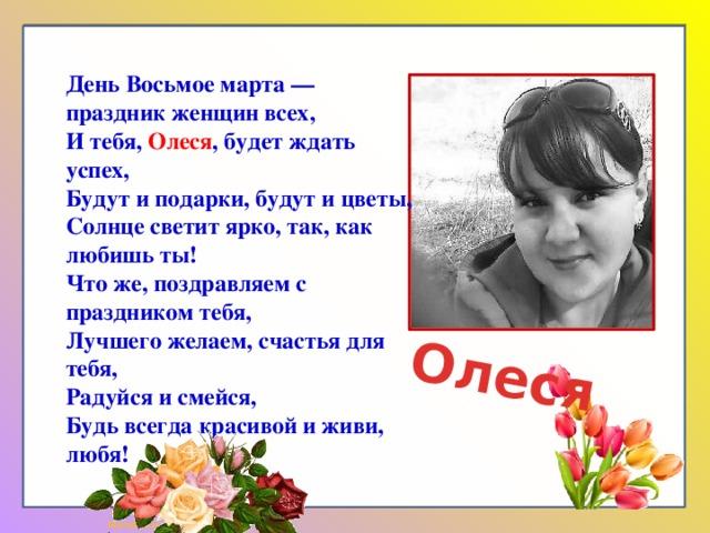 Олеся День Восьмое марта — праздник женщин всех,  И тебя, Олеся , будет ждать успех,  Будут и подарки, будут и цветы,  Солнце светит ярко, так, как любишь ты!  Что же, поздравляем с праздником тебя,  Лучшего желаем, счастья для тебя,  Радуйся и смейся,  Будь всегда красивой и живи, любя!