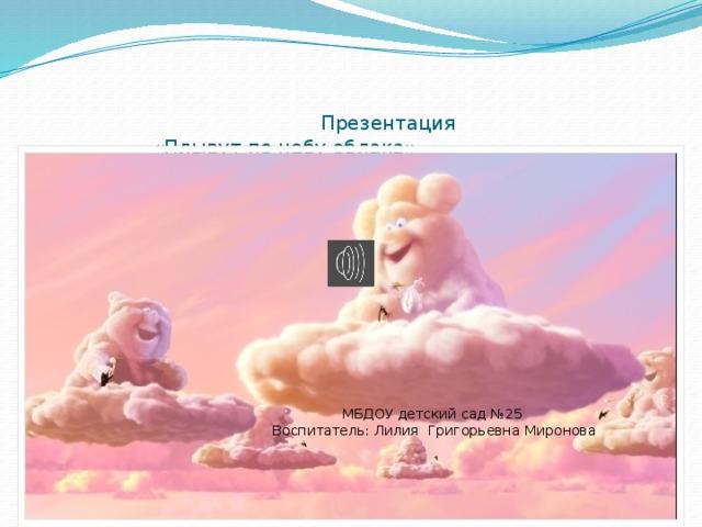 Презентация  «Плывут по небу облака» МБДОУ детский сад №25 Воспитатель: Лилия Григорьевна Миронова