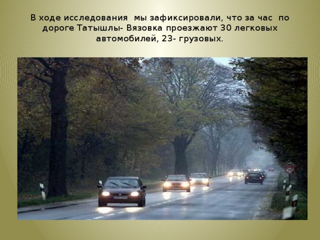 В ходе исследования мы зафиксировали, что за час по дороге Татышлы- Вязовка проезжают 30 легковых автомобилей, 23- грузовых.