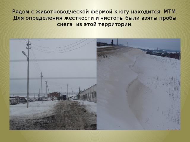 Рядом с животноводческой фермой к югу находится МТМ. Для определения жесткости и чистоты были взяты пробы снега из этой территории.