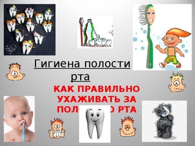 Гигиена полости рта    КАК ПРАВИЛЬНО УХАЖИВАТЬ ЗА ПОЛОСТЬЮ РТА