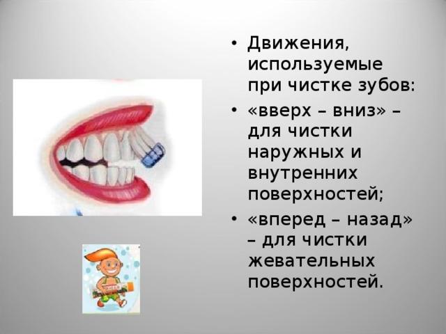 Движения, используемые при чистке зубов: «вверх – вниз» – для чистки наружных и внутренних поверхностей; «вперед – назад» – для чистки жевательных поверхностей.